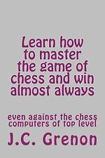 Learn How to Master the Game of Chess and Win Almost Always : Even Against...