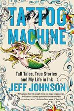 Tattoo Machine : Tall Tales, True Stories, and My Life in Ink by Jeff Johnson...