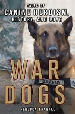War Dogs : Tales of Canine Heroism, History, and Love by Rebecca Frankel...