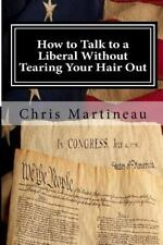 How to Talk to a Liberal Without Tearing Your Hair Out by Chris Martineau...