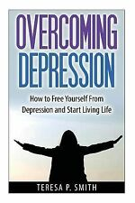 Overcoming Depression : How to Free Yourself from Depression and Start Living...