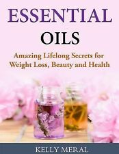 Essential Oils - Amazing Lifelong Secrets for Weight Loss, Beauty and Health...