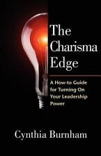 The Charisma Edge: A How-to Guide For Turning On Your Leadership Power by Burnh