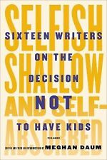 Selfish, Shallow, and Self-Absorbed : Sixteen Writers on the Decision Not to...