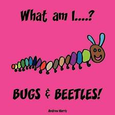 What Am I....? Bugs & Beetles!, A S Harris