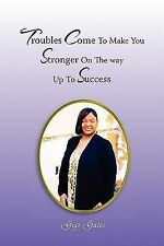 Troubles Come to Make You Stronger on the Way up to Success by Gigi Gates...