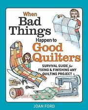 When Bad Things Happen to Good Quilters : Survival Guide for Fixing and...