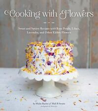 Cooking with Flowers: Sweet and Savory Recipes with Rose Petals, Lilacs, Lavend