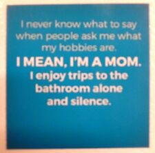 I never know what to say I'm a MOM enjoy trips bathroom alone and silence magnet
