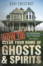 How to Clear Your Home of Ghosts and Spirits : Tips and Techniques from a...