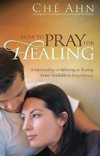 How to Pray for Healing : Understanding and Releasing the Healing Power...