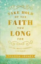 Take Hold of the Faith You Long For : Let Go, Move Forward, Live Bold by...