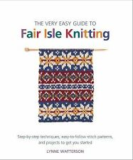 The Very Easy Guide to Fair Isle Knitting : Step-by-Step Techniques,...