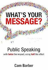 What's Your Message? : Public Speaking with Twice the Impact, Using Half the...