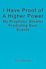 I Have Proof of a Higher Power : My Prophetic Dreams Predicting Real Events...