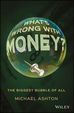 What's Wrong with Money? : The Biggest Bubble of All by Michael Ashton (2016,...