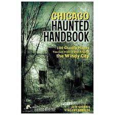 Chicago Haunted Handbook: 99 Ghostly Places You Can Visit in and Around the Wind