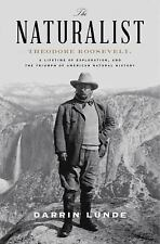 The Naturalist : Theodore Roosevelt, A Lifetime of Exploration, and the...