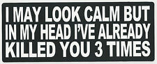 I MAY LOOK CALM BUT IN MY HEAD I'VE ALREADY KILLED YOU 3 TIMES - BUMPER STICKER