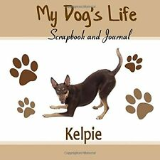 My Dog's Life Scrapbook and Journal Kelpie: Photo Journal, Keepsake Book and Rec