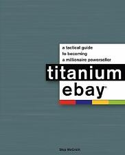 Titanium Ebay : A Tactical Guide to Becoming a Millionaire Powerseller by...
