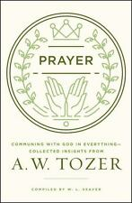 Prayer: Communing with God in Everything--Collected Insights from A. W. Tozer, T