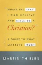 What's the Least I Can Believe and Still Be a Christian?: A Guide to What Matter