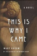 This Is Why I Came : A Novel by Mary Rakow (2015, Hardcover)