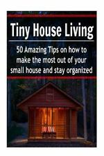 Tiny House Living: 50 Amazing Tips on How to Make the Most Out of Your Small...