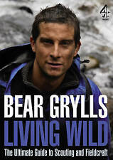 Living Wild: The Ultimate Guide to Scouting and Fieldcraft by Bear Grylls (Hardb