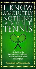 I Know Absolutely Nothing About Tennis: A Tennis Player's Guide to the Sport's H