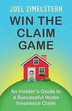 Win the Claim Game : An Insider's Guide to a Successful Home Insurance Claim...