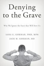 Denying to the Grave : Why We Ignore the Facts That Will Save Us by Sara E....