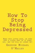 How to Stop Being Depressed : Read This Little Book, or Even Just a Little...