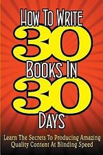How to Write 30 Books in 30 Days : Learn the Secrets to Producing Amazing...