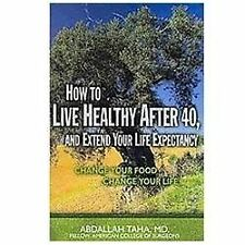 How to Live Healthy after 40, and Extend Your Life Expectancy : Change Your...
