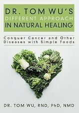 Dr. Tom Wu's Different Approach in Natural Healing: Conquer Cancer and Other Dis