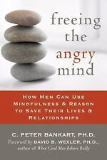 Freeing the Angry Mind : How Men Can Use Mindfulness and Reason to Save Their...