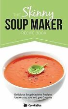 The Skinny Soup Maker Recipe Book: Delicious Soup Machine Recipes Under 100