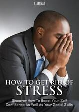 How to Get Rid of Stress : Discover How to Boost Your Self Confidence As Well...