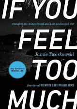 If You Feel Too Much: Thoughts on Things Found and Lost and Hoped For by Tworko