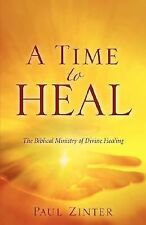 A Time to Heal : The Biblical Ministry of Divine Healing by Paul Zinter...