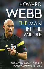 Howard Webb - The Man in the Middle - Autobiography of World Cup Final Referee