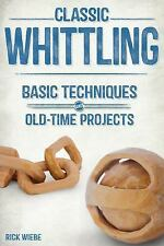 Classic Whittling : Basic Techniques and Old-Time Projects by Rick Weibe...