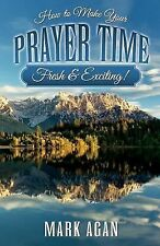 How to Make Your Prayer Time Fresh and Exciting! by Mark Agan (2013, Paperback)