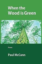 When the Wood Is Green : Poems by Paul McCann (2014, Paperback)
