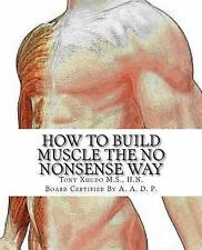 How to Gain Muscle the No Nonsense Way : Anyone Can Do It! by Tony, Tony...