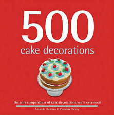 500 Cake Decorations: The Only Compendium of Cake Decorations You'll Ever Need,A