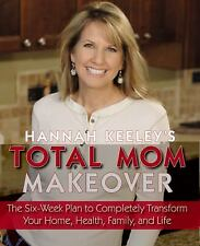 Hannah Keeley's Total Mom Makeover: The Six-Week Plan to Completely Transform Yo