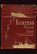 Icarus Went East by Sir Herbert Thompson (2013, Hardcover)